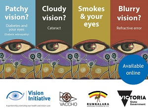 Front covers of four brochures each with the drawing of an eye on them. Titles of the brochures are: patchy vision? cloudy vision?  smokes and your eyes and blurry vision?. Below the four brochures are the logos of the Vision Initiative, VACCHO, Rumbalara and the Victorian Government